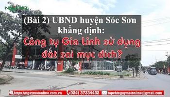 UBND huyện Sóc Sơn khẳng định, Công ty Gia Linh sử dụng đất sai mục đích